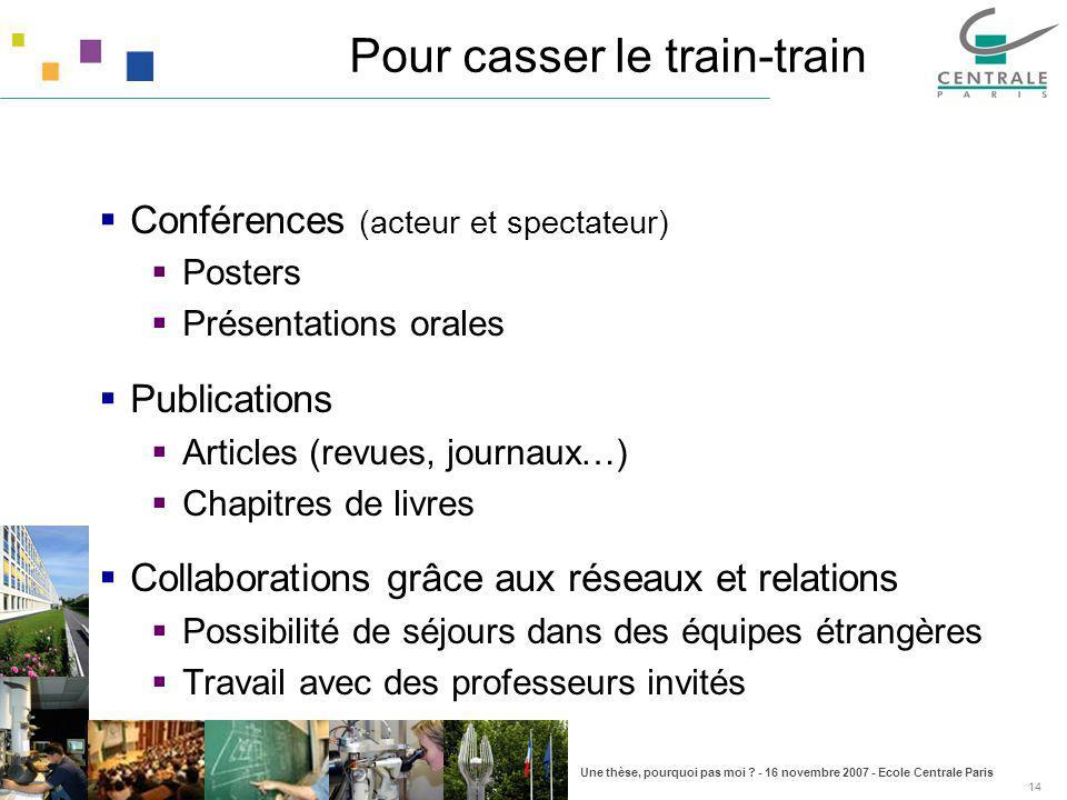Une thèse, pourquoi pas moi ? - 16 novembre 2007 - Ecole Centrale Paris 14 Pour casser le train-train Conférences (acteur et spectateur) Posters Prése