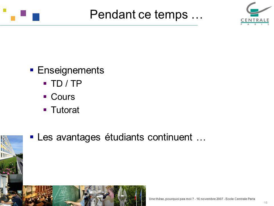 Une thèse, pourquoi pas moi ? - 16 novembre 2007 - Ecole Centrale Paris 16 Pendant ce temps … Enseignements TD / TP Cours Tutorat Les avantages étudia