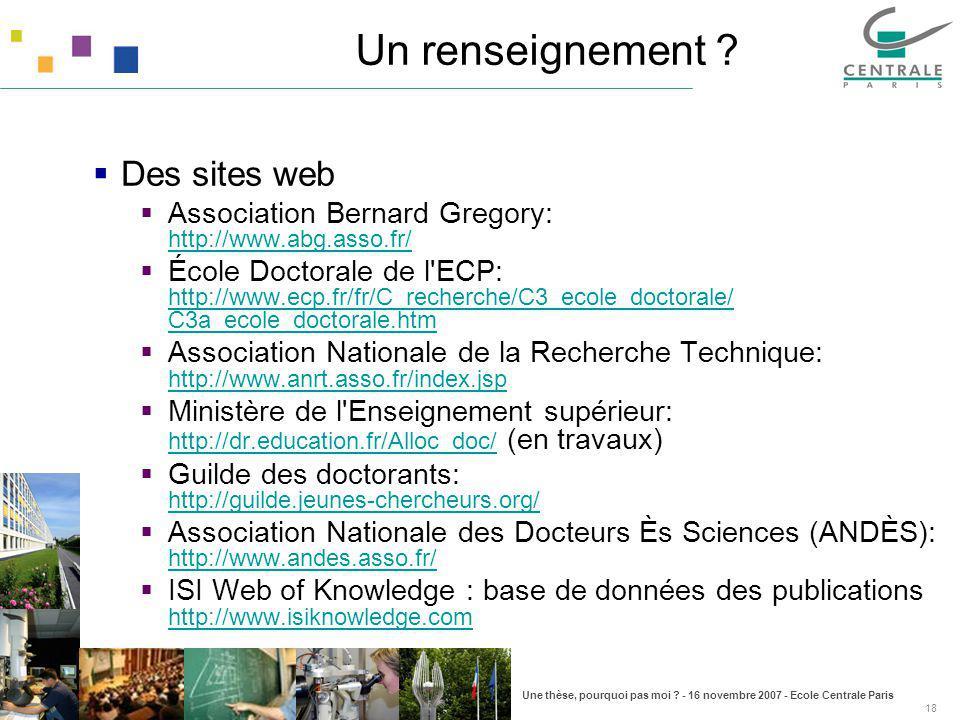 Une thèse, pourquoi pas moi ? - 16 novembre 2007 - Ecole Centrale Paris 18 Un renseignement ? Des sites web Association Bernard Gregory: http://www.ab