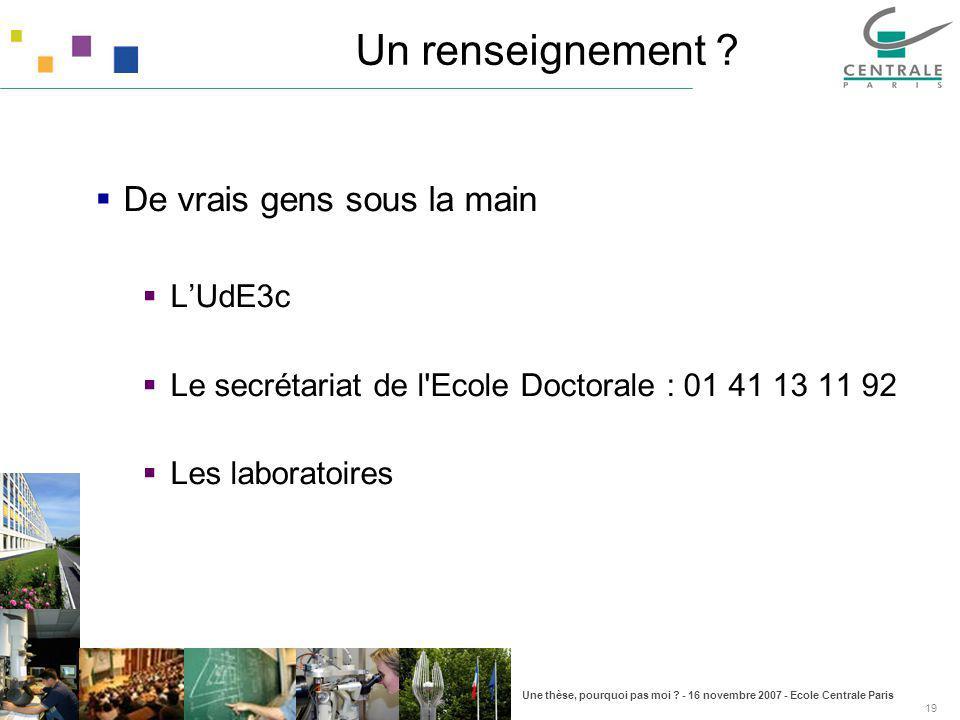 Une thèse, pourquoi pas moi ? - 16 novembre 2007 - Ecole Centrale Paris 19 De vrais gens sous la main LUdE3c Le secrétariat de l'Ecole Doctorale : 01