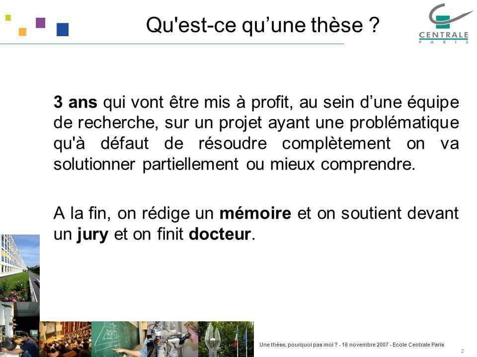 Une thèse, pourquoi pas moi ? - 16 novembre 2007 - Ecole Centrale Paris 2 Qu'est-ce quune thèse ? 3 ans qui vont être mis à profit, au sein dune équip