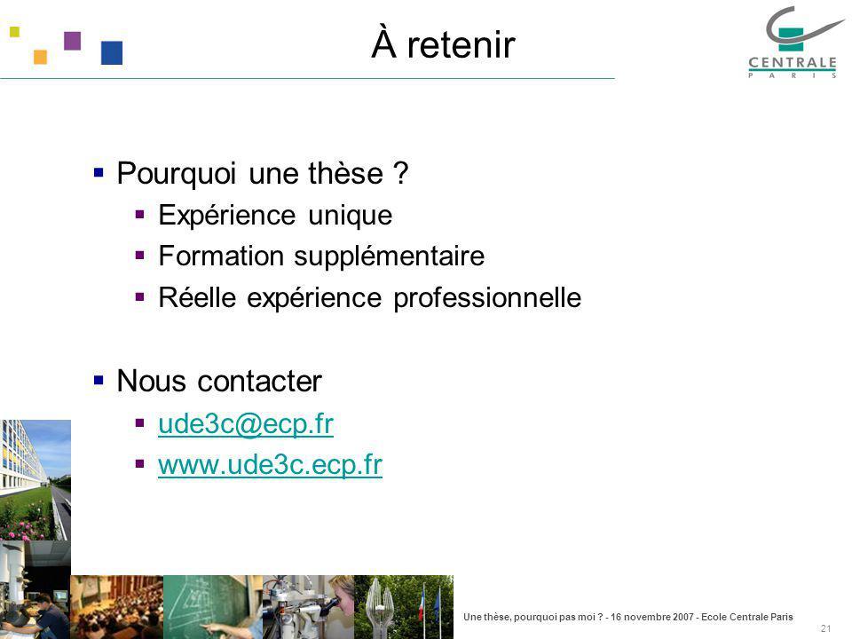 Une thèse, pourquoi pas moi ? - 16 novembre 2007 - Ecole Centrale Paris 21 À retenir Pourquoi une thèse ? Expérience unique Formation supplémentaire R