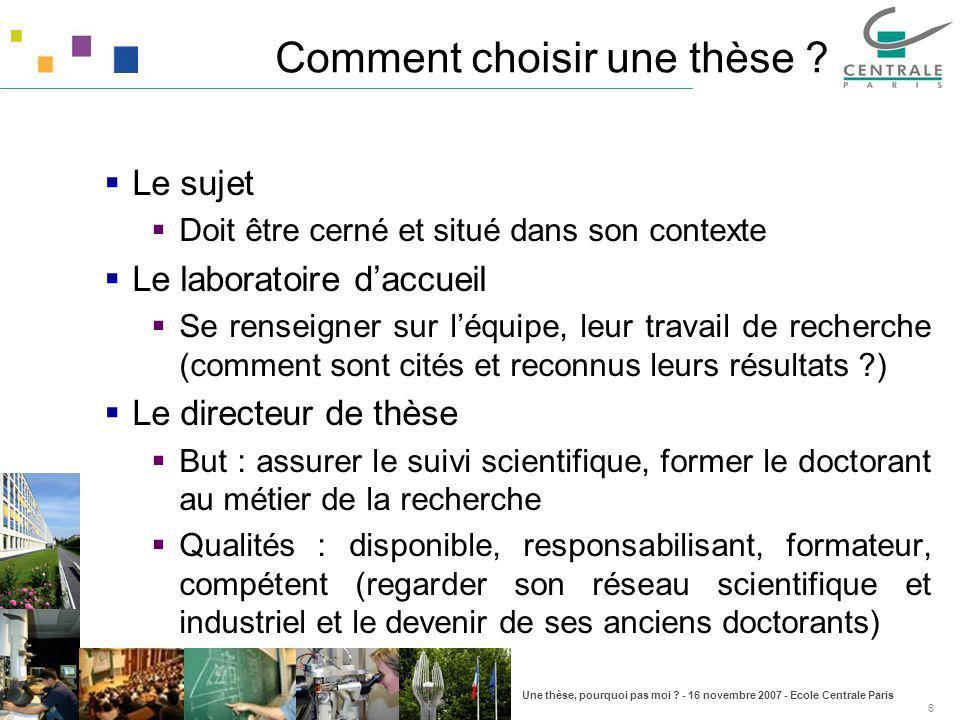 Une thèse, pourquoi pas moi ? - 16 novembre 2007 - Ecole Centrale Paris 6 Comment choisir une thèse ? Le sujet Doit être cerné et situé dans son conte