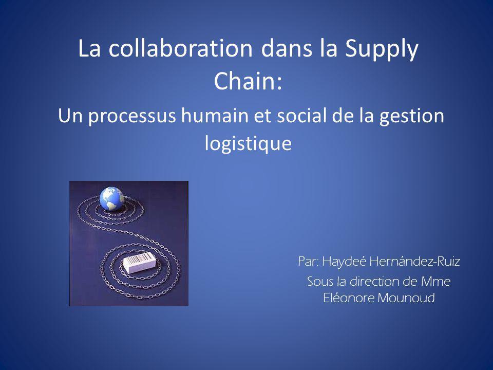 La collaboration dans la Supply Chain: Un processus humain et social de la gestion logistique Par: Haydeé Hernández-Ruiz Sous la direction de Mme Eléo