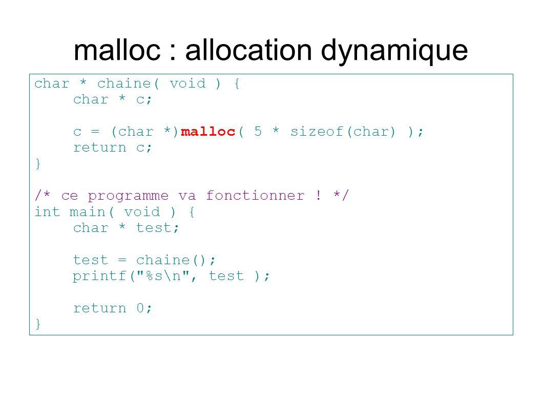 malloc : allocation dynamique char * chaine( void ) { char * c; c = (char *)malloc( 5 * sizeof(char) ); return c; } /* ce programme va fonctionner ! *