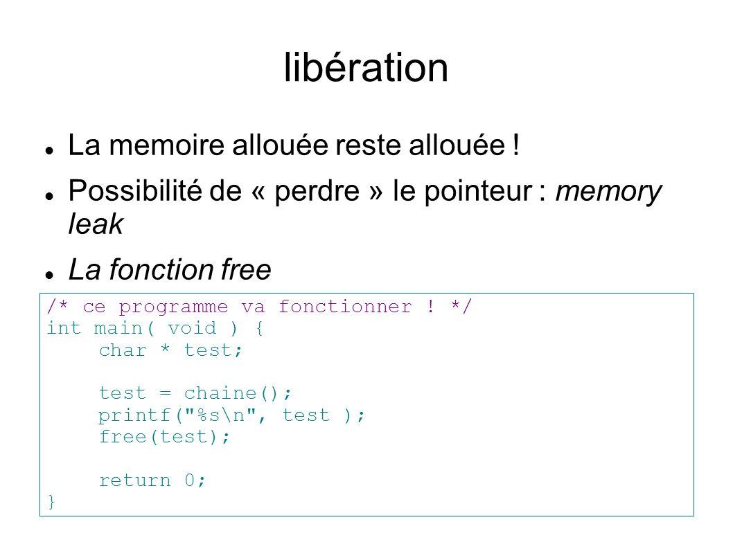 libération La memoire allouée reste allouée ! Possibilité de « perdre » le pointeur : memory leak La fonction free /* ce programme va fonctionner ! */