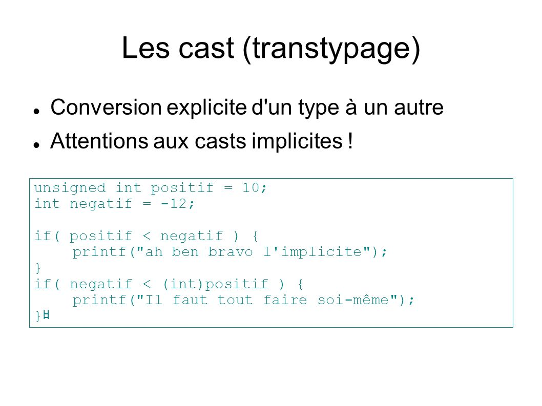 Les cast (transtypage) Conversion explicite d'un type à un autre Attentions aux casts implicites ! unsigned int positif = 10; int negatif = -12; if( p