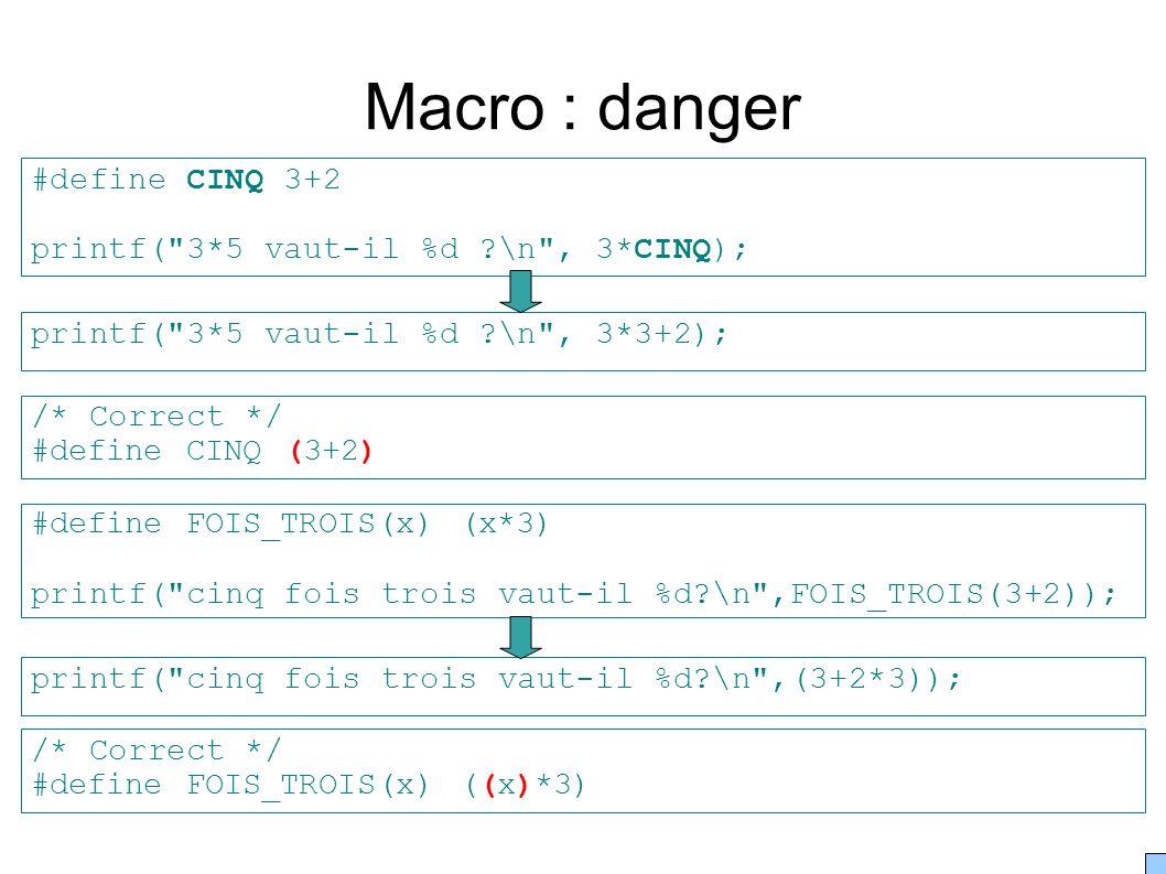 Macro : danger #define CINQ 3+2 printf( 3*5 vaut-il %d ?\n , 3*CINQ); printf( 3*5 vaut-il %d ?\n , 3*3+2); #define FOIS_TROIS(x) (x*3) printf( cinq fois trois vaut-il %d?\n ,FOIS_TROIS(3+2)); printf( cinq fois trois vaut-il %d?\n ,(3+2*3)); /* Correct */ #define CINQ (3+2) /* Correct */ #define FOIS_TROIS(x) ((x)*3)