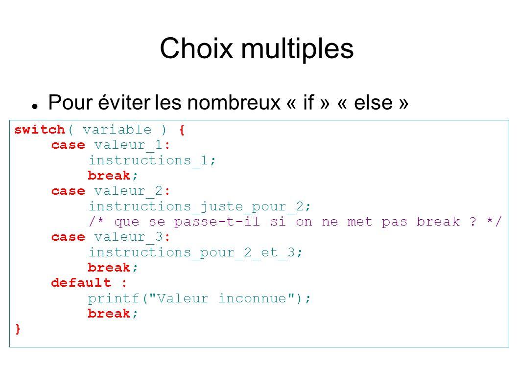 Meilleur contrôle des boucles Sortir d une boucle : break int i=0; while(1) { printf( trois fois en tout\n ); if( ++i > 3 ) break; } /* Nous venons de réinventer la boucle for */ Passer à l éxécution suivante : continue int i; for( i=-5; i<6; i++ ) { /* Evitons la division par zéro */ if( !i ) continue; printf( 100/%d = %d\n , i, 100/i ); }