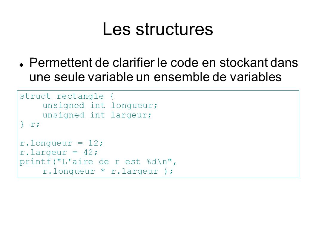 Les structures Permettent de clarifier le code en stockant dans une seule variable un ensemble de variables struct rectangle { unsigned int longueur;