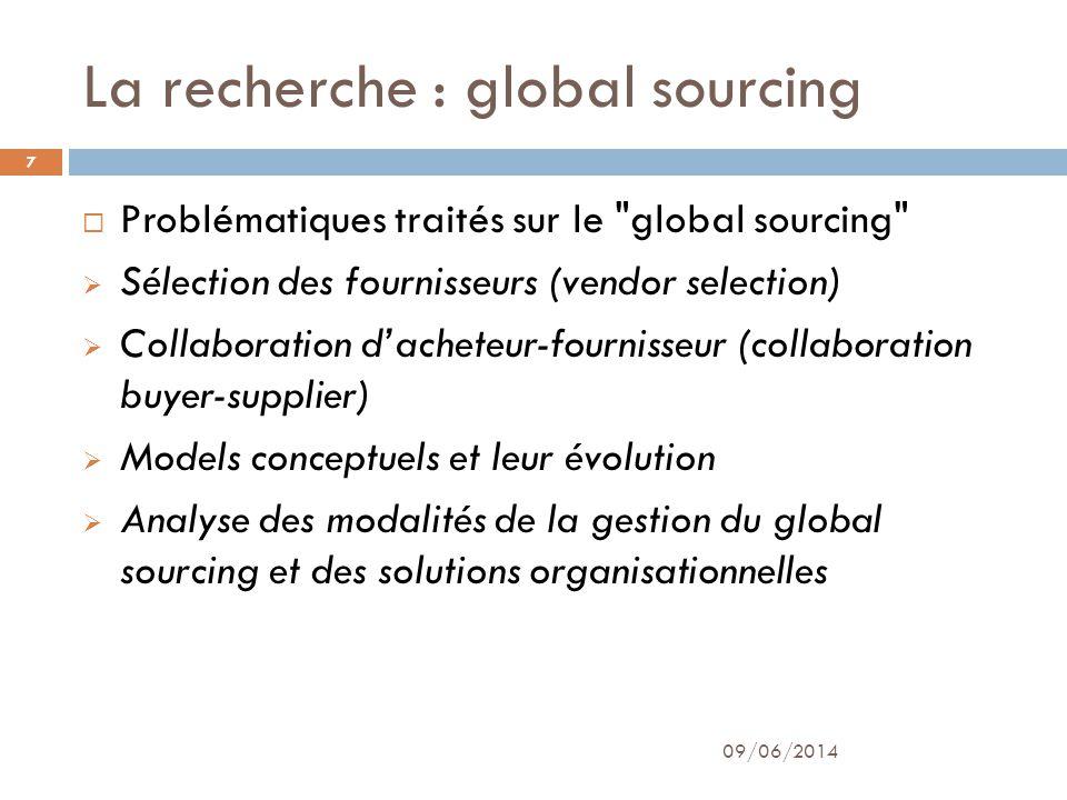 La recherche : global sourcing Problématiques traités sur le global sourcing Sélection des fournisseurs (vendor selection) Collaboration dacheteur-fournisseur (collaboration buyer-supplier) Models conceptuels et leur évolution Analyse des modalités de la gestion du global sourcing et des solutions organisationnelles 09/06/2014 7