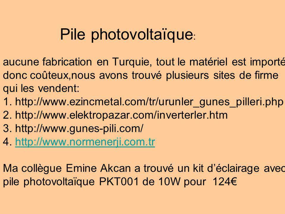Pile photovoltaïque : aucune fabrication en Turquie, tout le matériel est importé donc coûteux,nous avons trouvé plusieurs sites de firme qui les vendent: 1.