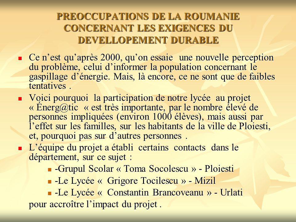 PREOCCUPATIONS DE LA ROUMANIE CONCERNANT LES EXIGENCES DU DEVELLOPEMENT DURABLE Les préoccupations de la Roumanie, concernant lalignement énergétique européen, se reflètent dans la législation adoptée: Les préoccupations de la Roumanie, concernant lalignement énergétique européen, se reflètent dans la législation adoptée: en 2000, le Parlement a adopté la LOI 199, concernant lutilisation efficiente de lénergie en 2000, le Parlement a adopté la LOI 199, concernant lutilisation efficiente de lénergie en 2006, le Parlement a adopté la LOI no.