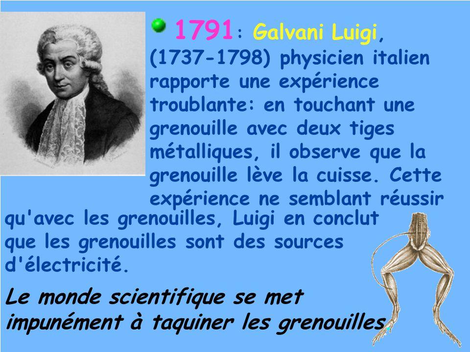 1791 : Galvani Luigi, (1737-1798) physicien italien rapporte une expérience troublante: en touchant une grenouille avec deux tiges métalliques, il obs