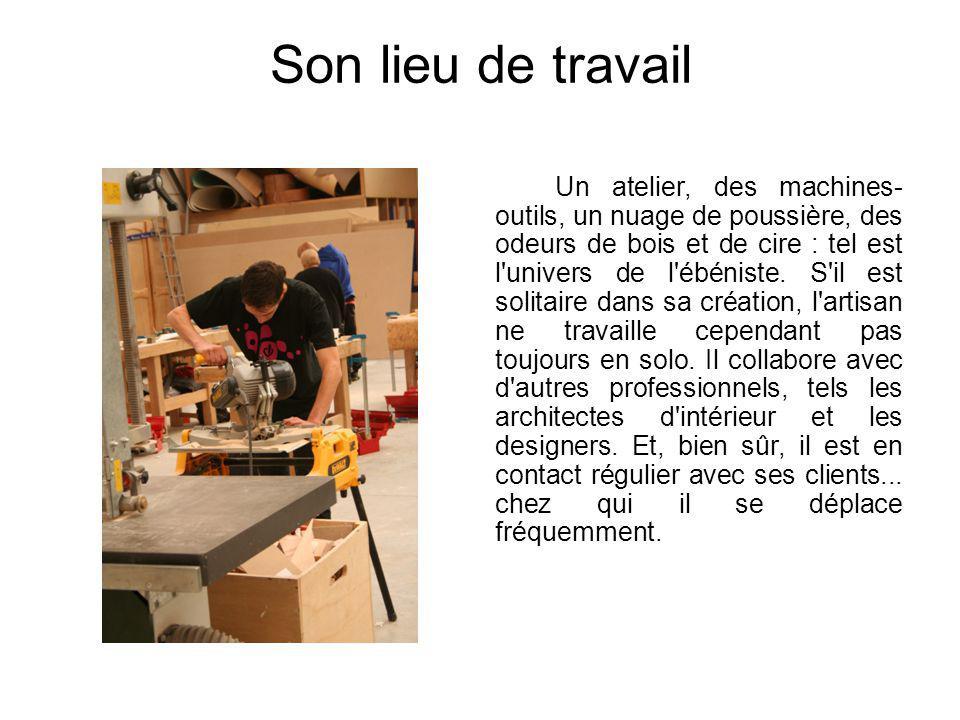 Son lieu de travail Un atelier, des machines- outils, un nuage de poussière, des odeurs de bois et de cire : tel est l'univers de l'ébéniste. S'il est