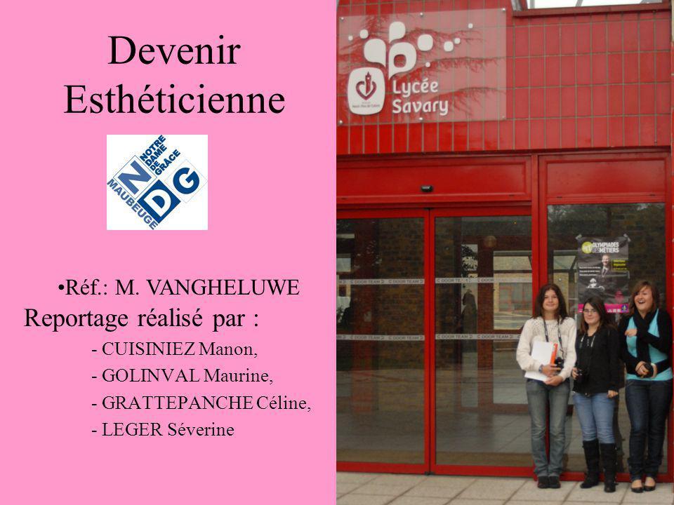 Devenir Esthéticienne Reportage réalisé par : - CUISINIEZ Manon, - GOLINVAL Maurine, - GRATTEPANCHE Céline, - LEGER Séverine Réf.: M. VANGHELUWE