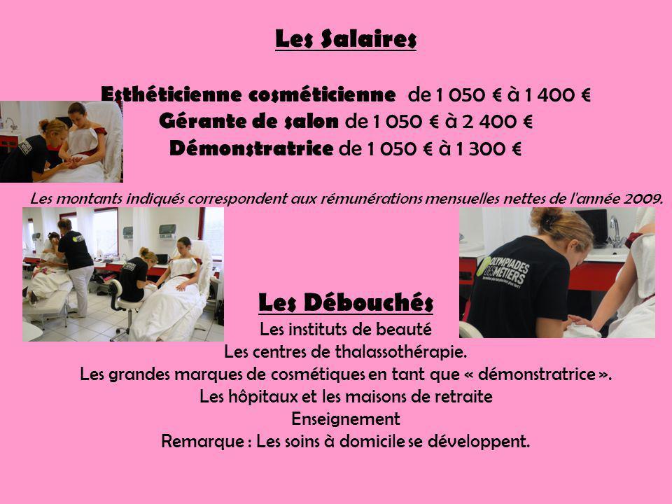 Les Salaires Esthéticienne cosméticienne de 1 050 à 1 400 Gérante de salon de 1 050 à 2 400 Démonstratrice de 1 050 à 1 300 Les montants indiqués correspondent aux rémunérations mensuelles nettes de l année 2009.