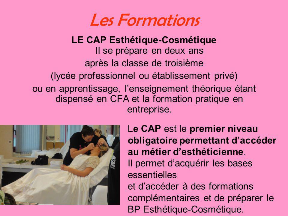 Les Formations LE CAP Esthétique-Cosmétique Il se prépare en deux ans après la classe de troisième (lycée professionnel ou établissement privé) ou en apprentissage, lenseignement théorique étant dispensé en CFA et la formation pratique en entreprise.