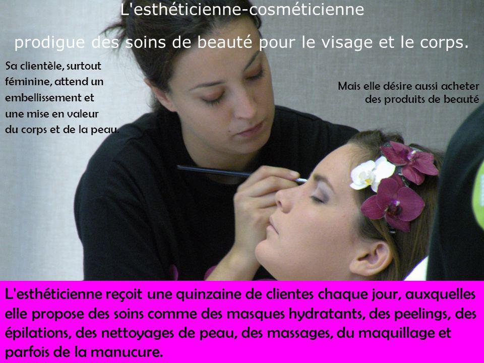 L'esthéticienne-cosméticienne prodigue des soins de beauté pour le visage et le corps. Sa clientèle, surtout féminine, attend un embellissement et une