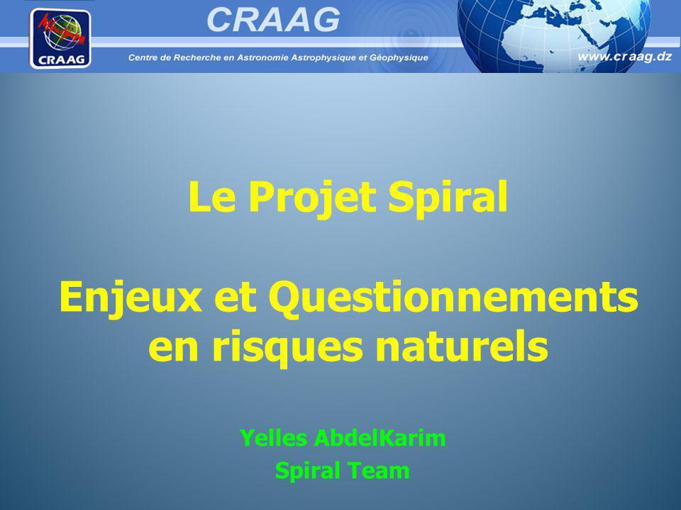 Le Projet Spiral Enjeux et Questionnements en risques naturels Yelles AbdelKarim Spiral Team