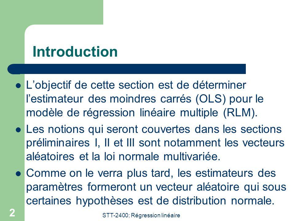 STT-2400; Régression linéaire 2 Introduction Lobjectif de cette section est de déterminer lestimateur des moindres carrés (OLS) pour le modèle de régression linéaire multiple (RLM).