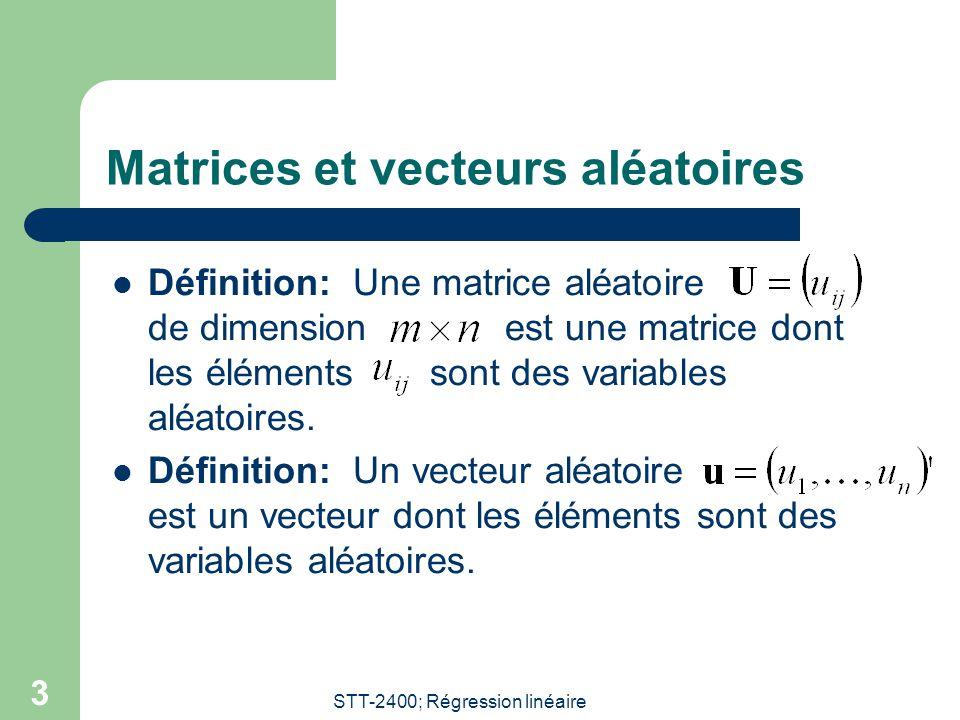 STT-2400; Régression linéaire 3 Matrices et vecteurs aléatoires Définition: Une matrice aléatoire de dimension est une matrice dont les éléments sont des variables aléatoires.