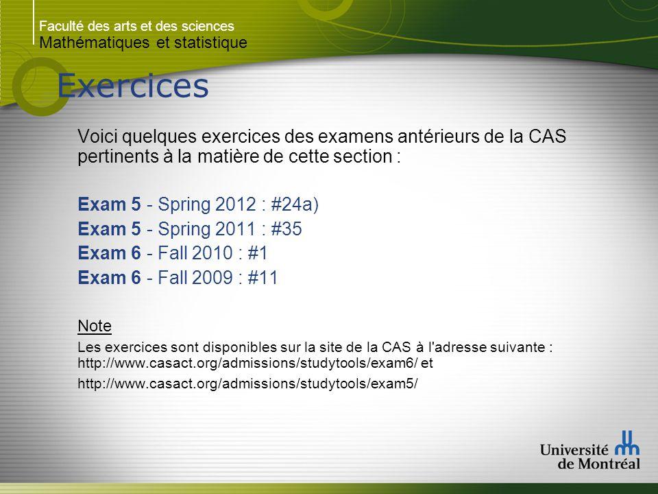 Faculté des arts et des sciences Mathématiques et statistique Exercices Voici quelques exercices des examens antérieurs de la CAS pertinents à la matière de cette section : Exam 5 - Spring 2012 : #24a) Exam 5 - Spring 2011 : #35 Exam 6 - Fall 2010 : #1 Exam 6 - Fall 2009 : #11 Note Les exercices sont disponibles sur la site de la CAS à l adresse suivante : http://www.casact.org/admissions/studytools/exam6/ et http://www.casact.org/admissions/studytools/exam5/