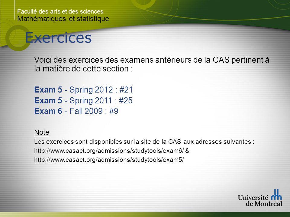 Faculté des arts et des sciences Mathématiques et statistique Exercices Voici des exercices des examens antérieurs de la CAS pertinent à la matière de cette section : Exam 5 - Spring 2012 : #21 Exam 5 - Spring 2011 : #25 Exam 6 - Fall 2009 : #9 Note Les exercices sont disponibles sur la site de la CAS aux adresses suivantes : http://www.casact.org/admissions/studytools/exam6/ & http://www.casact.org/admissions/studytools/exam5/
