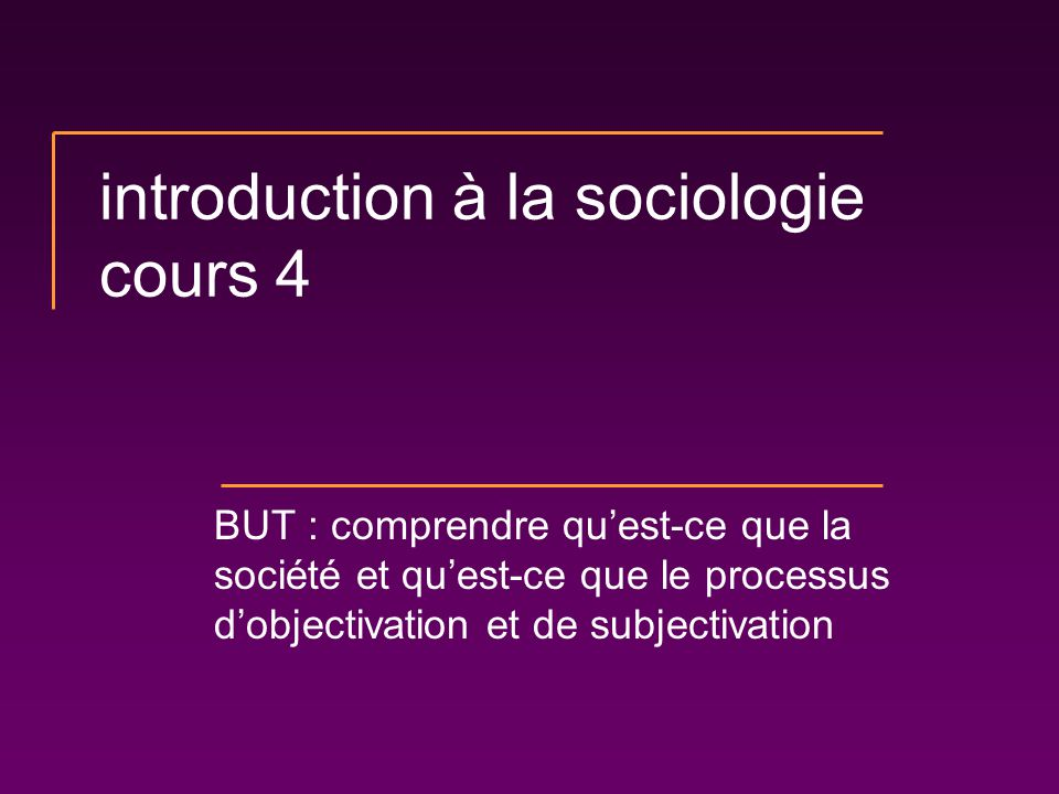 introduction à la sociologie cours 4 BUT : comprendre quest-ce que la société et quest-ce que le processus dobjectivation et de subjectivation