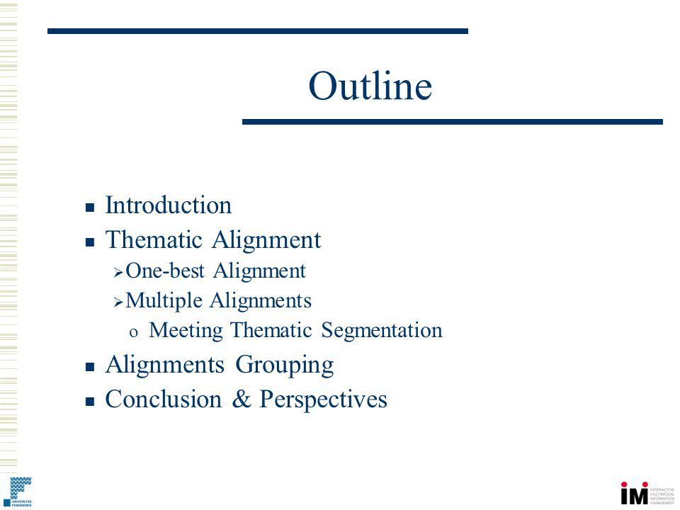 Introduction In document-centric meetings (lectures, teleconferencing, press reviews, etc.): Static documents are present Should be integrated in a common multimedia archive Need to build links between documents and other media Introduction Thematic Alignment One-best Alignment Multiple Alignments o Meeting Segmentation Alignments Grouping Conclusion & Perspectives