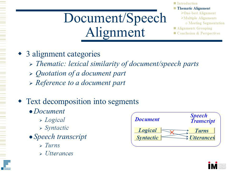 3 alignment categories Thematic: lexical similarity of document/speech parts Quotation of a document part Reference to a document part Document/Speech Alignment Text decomposition into segments Document Logical Syntactic Speech transcript Turns Utterances Document Logical SyntacticUtterances Turns Speech Transcript Introduction Thematic Alignment One-best Alignment Multiple Alignments o Meeting Segmentation Alignments Grouping Conclusion & Perspectives