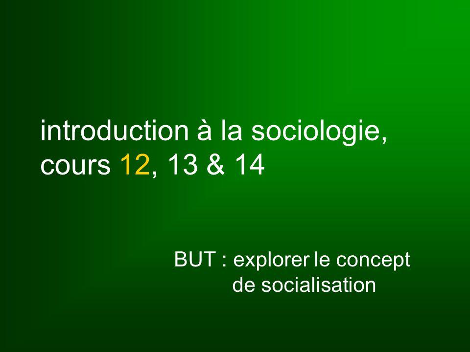 introduction à la sociologie, cours 12, 13 & 14 BUT : explorer le concept de socialisation