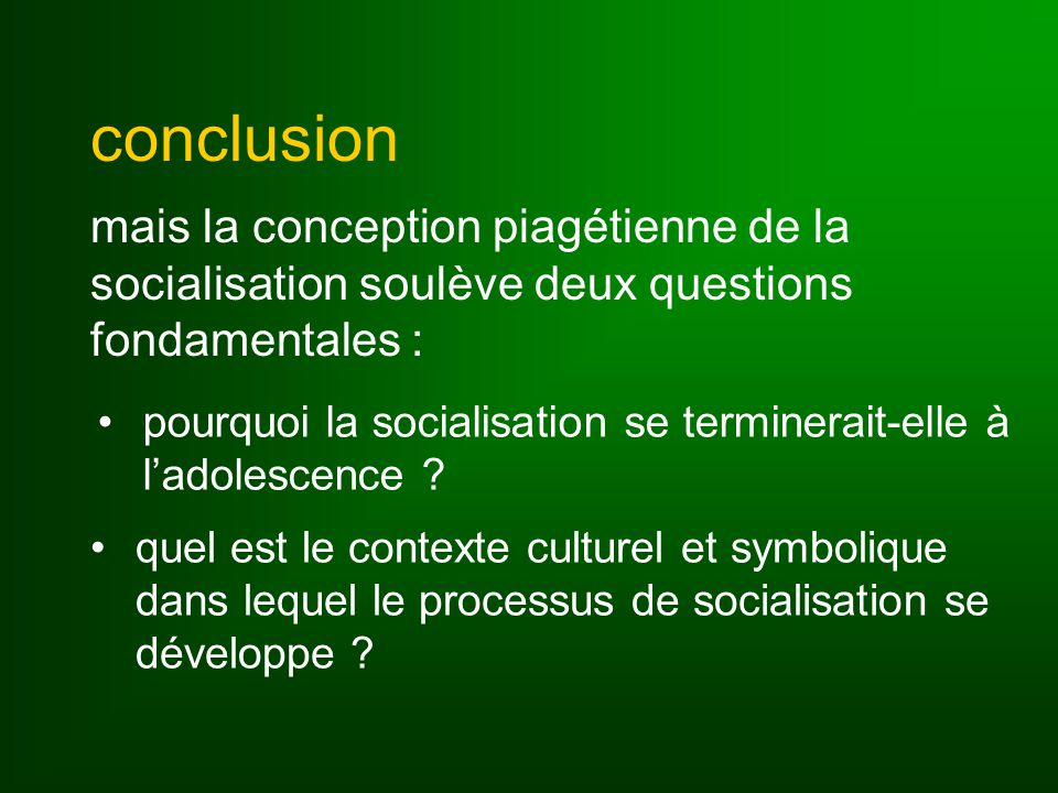 conclusion mais la conception piagétienne de la socialisation soulève deux questions fondamentales : pourquoi la socialisation se terminerait-elle à ladolescence .