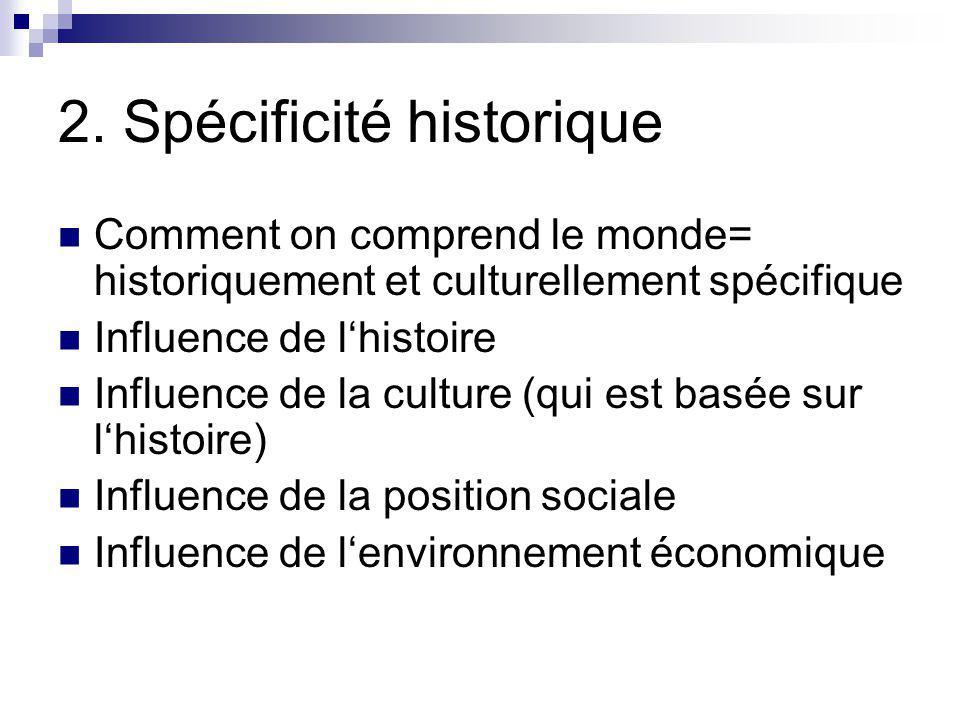 2. Spécificité historique Comment on comprend le monde= historiquement et culturellement spécifique Influence de lhistoire Influence de la culture (qu