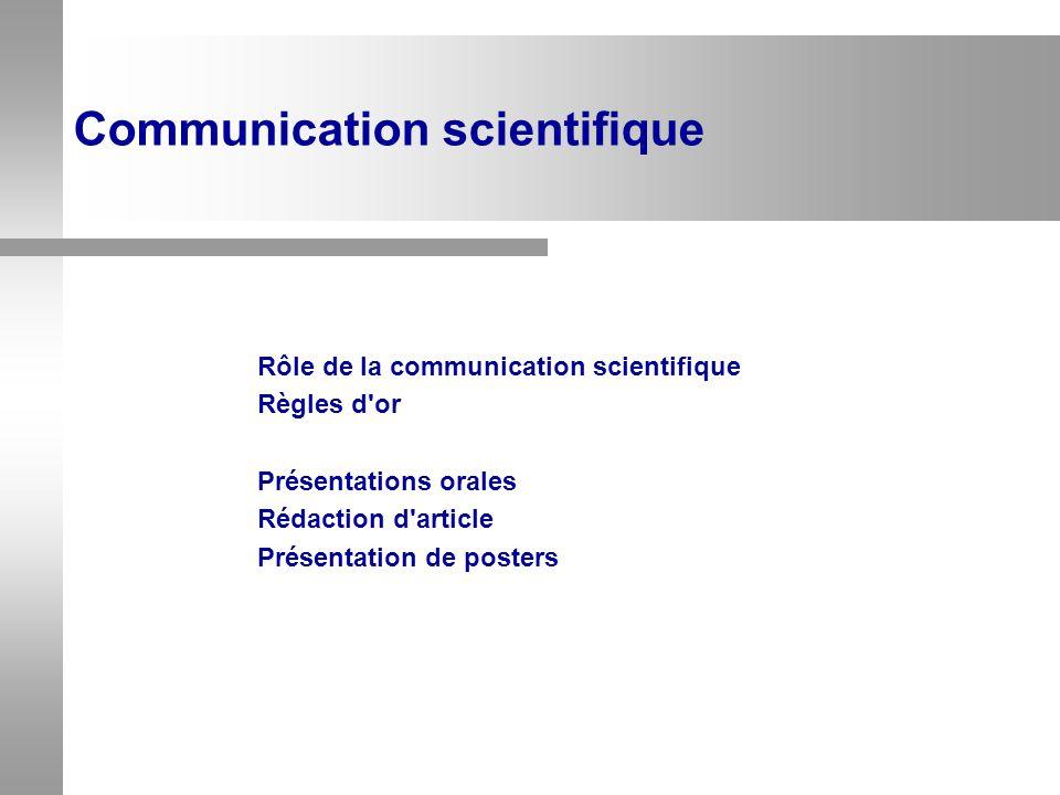 Communication scientifique Rôle de la communication scientifique Règles d'or Présentations orales Rédaction d'article Présentation de posters