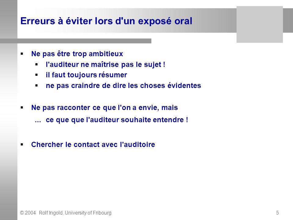 © 2004 Rolf Ingold, University of Fribourg5 Erreurs à éviter lors d'un exposé oral Ne pas être trop ambitieux l'auditeur ne maîtrise pas le sujet ! il