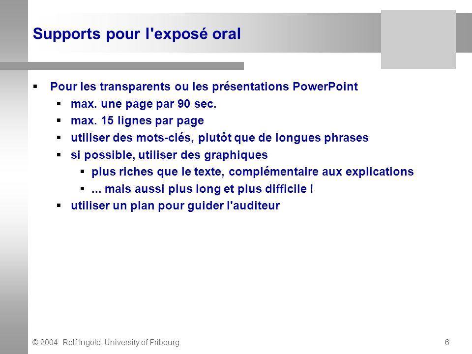 © 2004 Rolf Ingold, University of Fribourg6 Supports pour l'exposé oral Pour les transparents ou les présentations PowerPoint max. une page par 90 sec