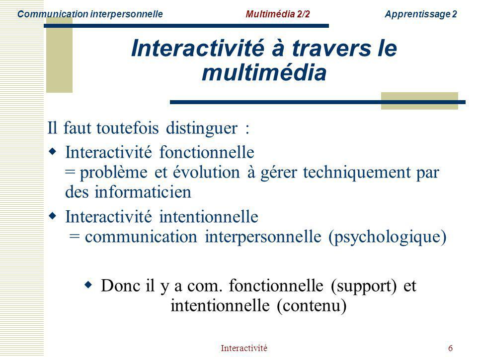 Interactivité6 Interactivité à travers le multimédia Il faut toutefois distinguer : Interactivité fonctionnelle = problème et évolution à gérer techniquement par des informaticien Interactivité intentionnelle = communication interpersonnelle (psychologique) Donc il y a com.