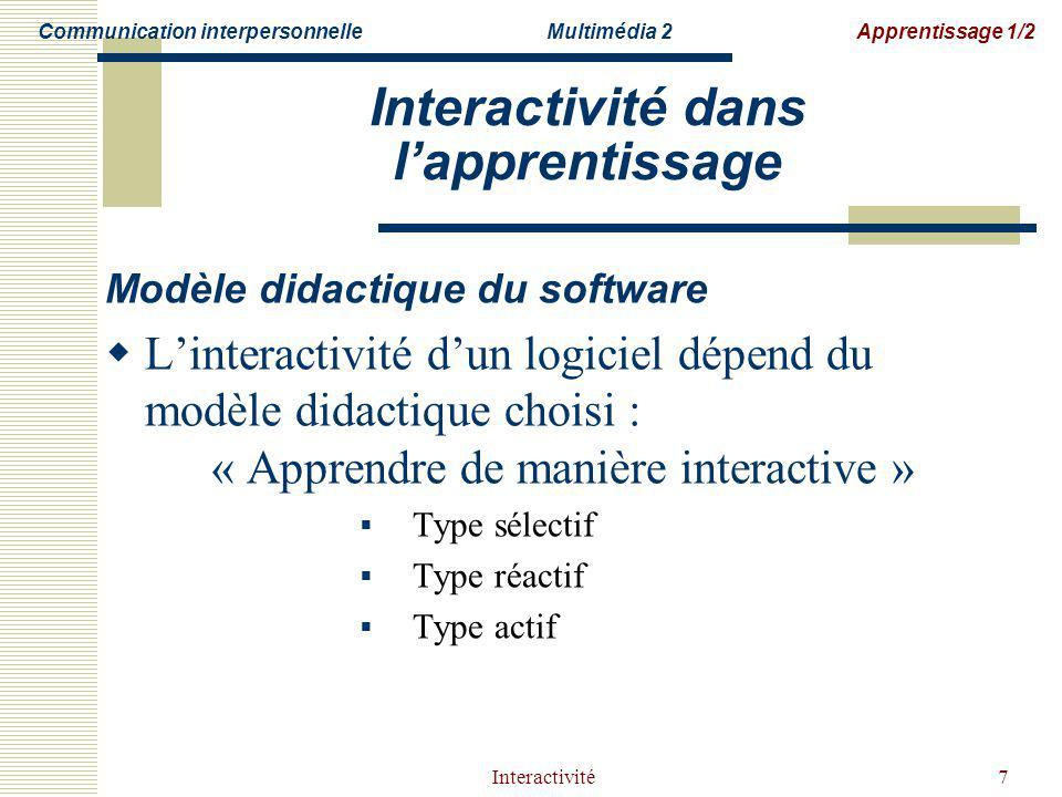 Interactivité7 Interactivité dans lapprentissage Modèle didactique du software Linteractivité dun logiciel dépend du modèle didactique choisi : « Apprendre de manière interactive » Type sélectif Type réactif Type actif Communication interpersonnelleMultimédia 2Apprentissage 1/2
