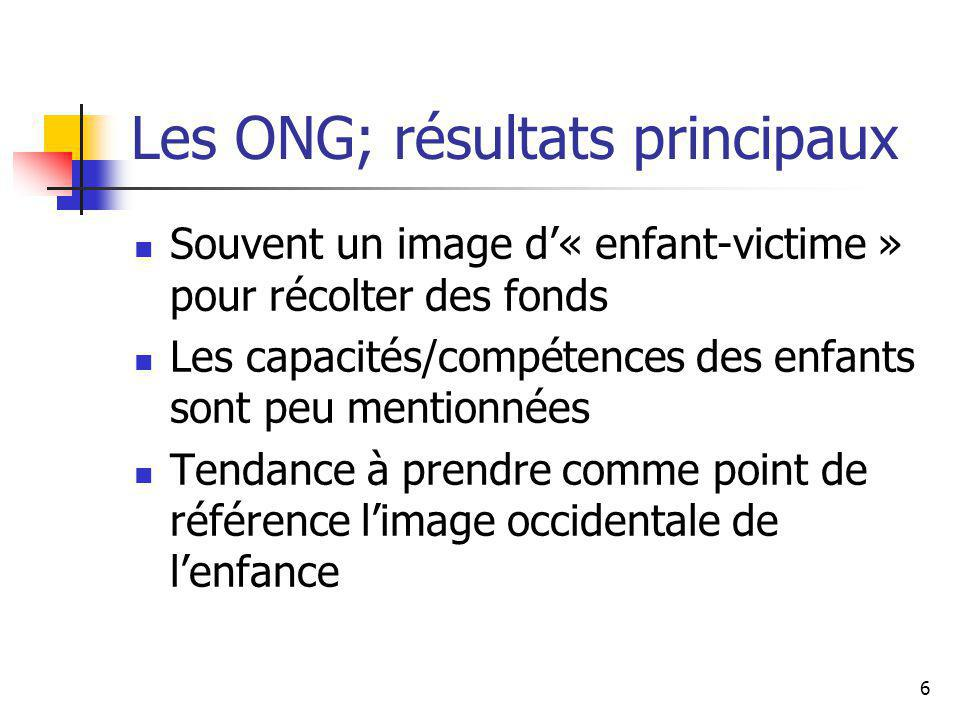 6 Les ONG; résultats principaux Souvent un image d« enfant-victime » pour récolter des fonds Les capacités/compétences des enfants sont peu mentionnées Tendance à prendre comme point de référence limage occidentale de lenfance