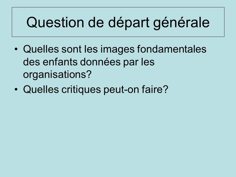 Question de départ générale Quelles sont les images fondamentales des enfants données par les organisations? Quelles critiques peut-on faire?