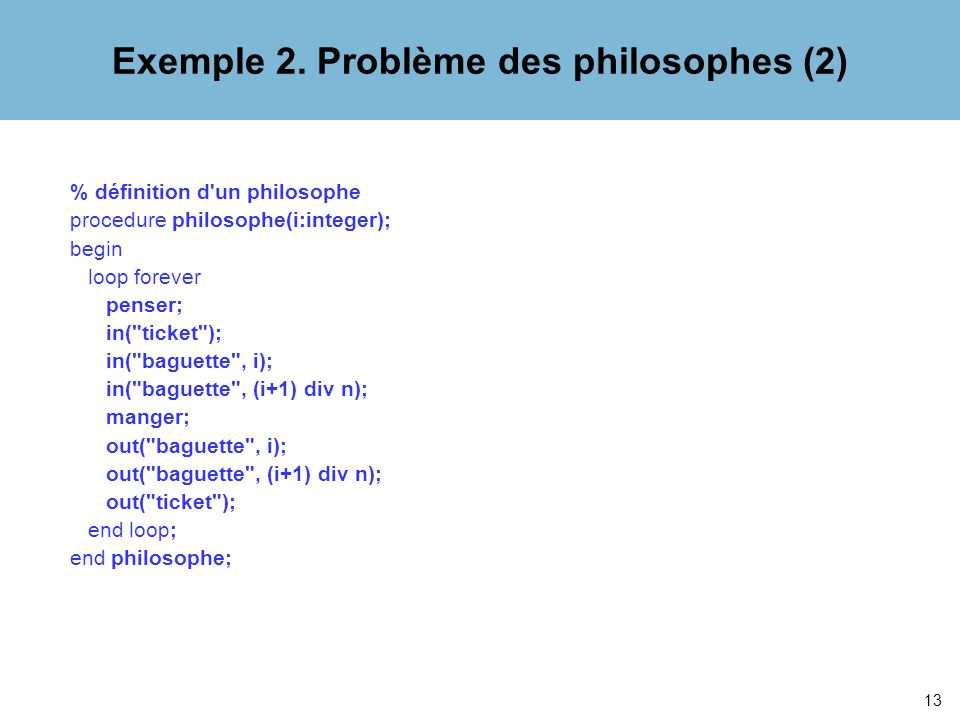 13 % définition d un philosophe procedure philosophe(i:integer); begin loop forever penser; in( ticket ); in( baguette , i); in( baguette , (i+1) div n); manger; out( baguette , i); out( baguette , (i+1) div n); out( ticket ); end loop; end philosophe; Exemple 2.