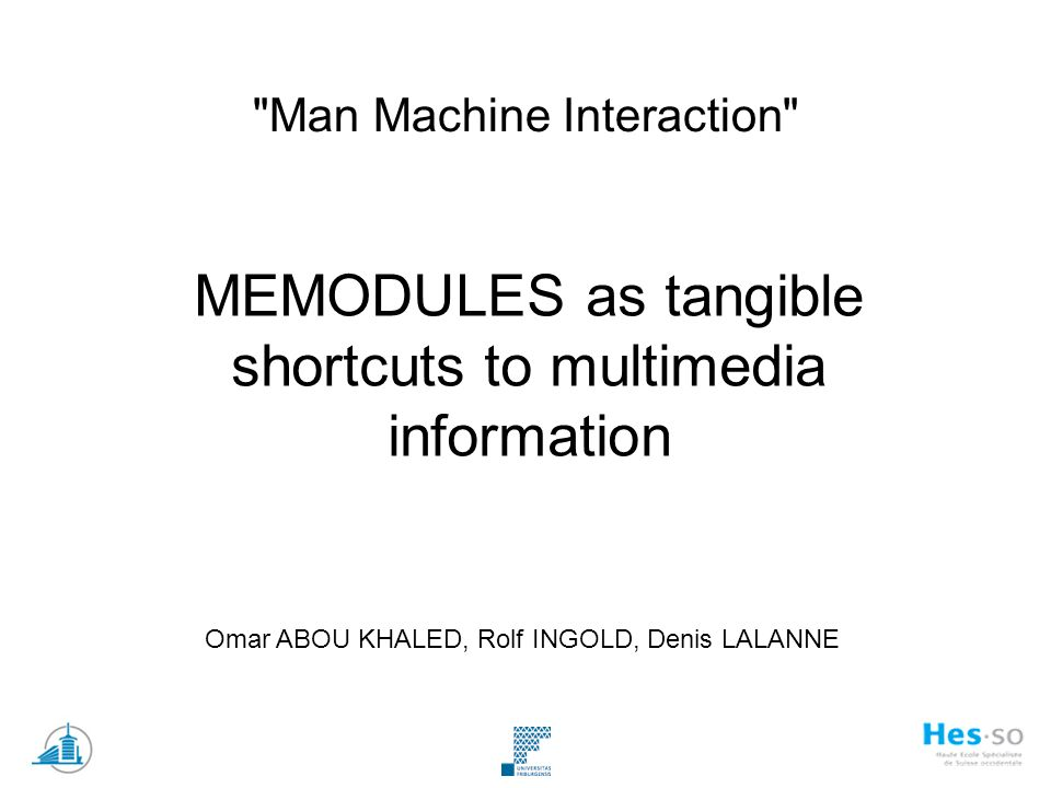 Man Machine Interaction MEMODULES as tangible shortcuts to multimedia information Omar ABOU KHALED, Rolf INGOLD, Denis LALANNE