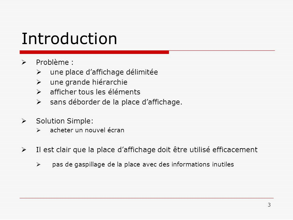3 Introduction Problème : une place daffichage délimitée une grande hiérarchie afficher tous les éléments sans déborder de la place daffichage.