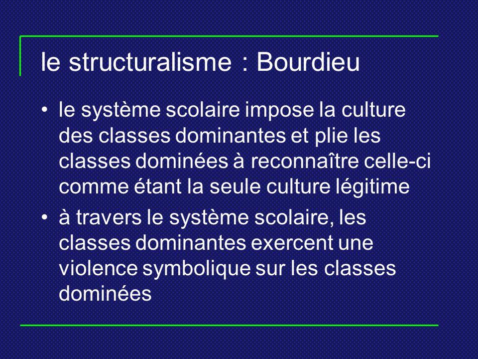 le structuralisme : Bourdieu le système scolaire impose la culture des classes dominantes et plie les classes dominées à reconnaître celle-ci comme ét