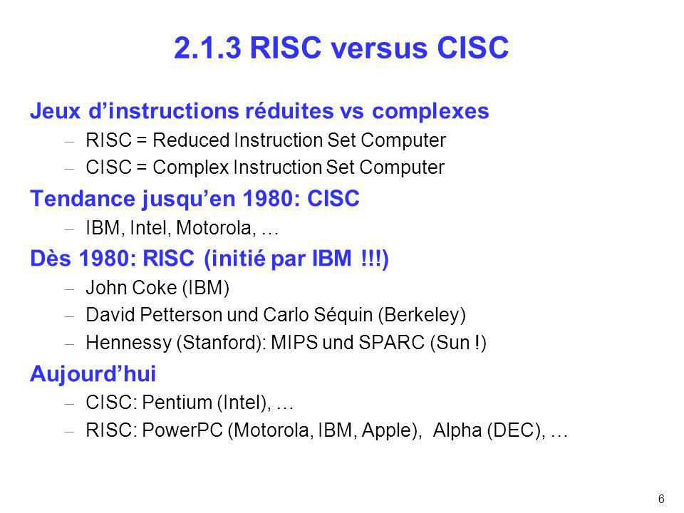 6 2.1.3 RISC versus CISC Jeux dinstructions réduites vs complexes RISC = Reduced Instruction Set Computer CISC = Complex Instruction Set Computer Tend