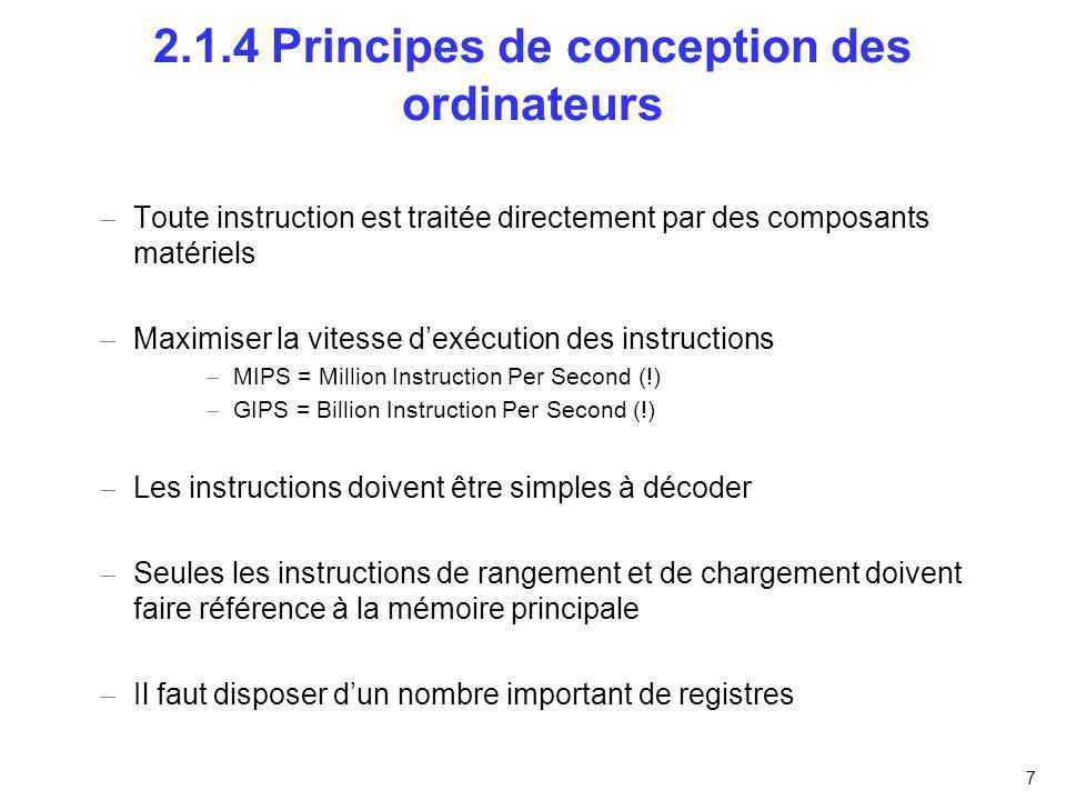 7 2.1.4 Principes de conception des ordinateurs Toute instruction est traitée directement par des composants matériels Maximiser la vitesse dexécution