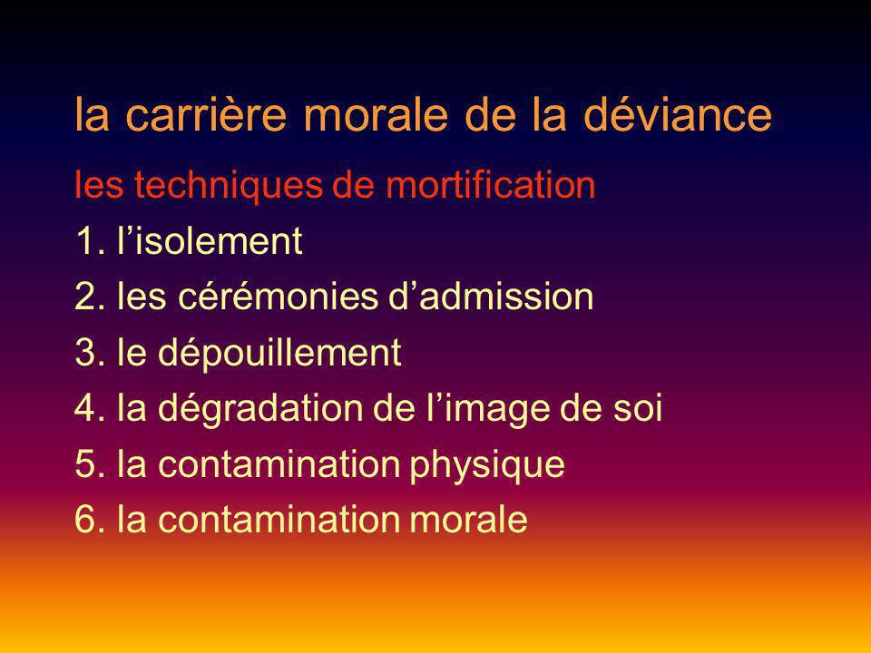 la carrière morale de la déviance les techniques de mortification 1. lisolement 2. les cérémonies dadmission 3. le dépouillement 4. la dégradation de
