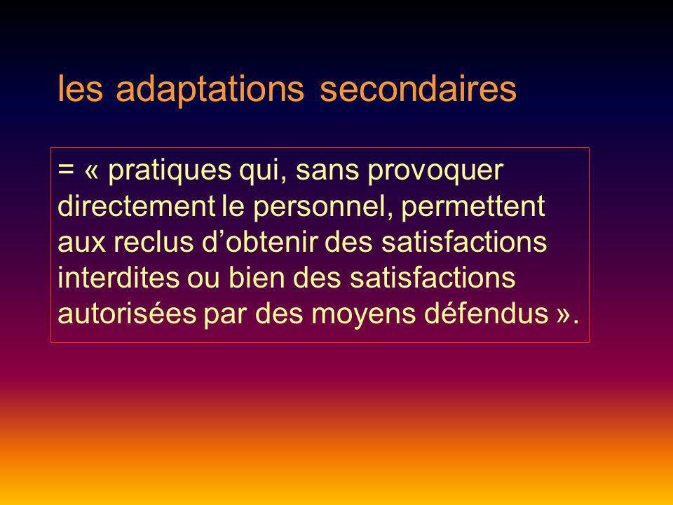 les adaptations secondaires = « pratiques qui, sans provoquer directement le personnel, permettent aux reclus dobtenir des satisfactions interdites ou