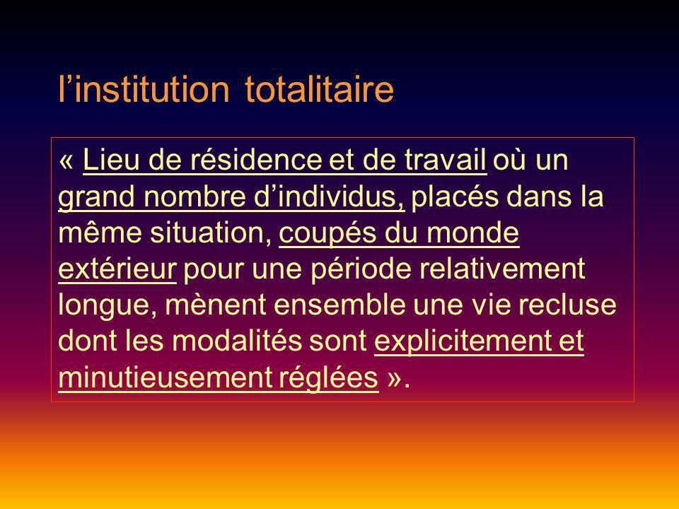 linstitution totalitaire « Lieu de résidence et de travail où un grand nombre dindividus, placés dans la même situation, coupés du monde extérieur pou